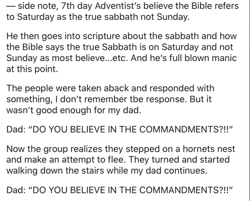 """Text - – side note, 7th day Adventist's believe the Bible refers to Saturday as the true sabbath not Sunday. - He then goes into scripture about the sabbath and how the Bible says the true Sabbath is on Saturday and not Sunday as most believe...etc. And he's full blown manic at this point. The people were taken aback and responded with something, I don't remember tbe response. But it wasn't good enough for my dad. Dad: """"DO YOU BELIEVE IN THE COMMANDMENTS?!!"""" Now the group realizes they stepped o"""