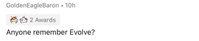 Text - GoldenEagleBaron • 10h 2 Awards Anyone remember Evolve?