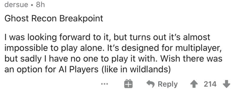 Text - dersue • 8h Ghost Recon Breakpoint I was looking forward to it, but turns out it's almost impossible to play alone. It's designed for multiplayer, but sadly I have no one to play it with. Wish there was an option for AI Players (like in wildlands) Reply 214 ...