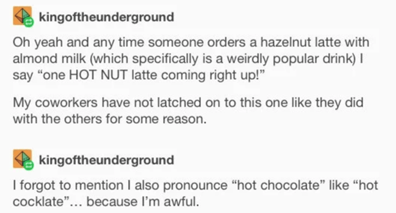 """Text - kingoftheunderground Oh yeah and any time someone orders a hazelnut latte with almond milk (which specifically is a weirdly popular drink) I say """"one HOT NUT latte coming right up!"""" My coworkers have not latched on to this one like they did with the others for some reason. kingoftheunderground I forgot to mention I also pronounce """"hot chocolate"""" like """"hot cocklate""""... because l'm awful."""