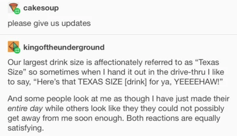 """Text - cakesoup please give us updates kingoftheunderground Our largest drink size is affectionately referred to as """"Texas Size"""" so sometimes when I hand it out in the drive-thru I like to say, """"Here's that TEXAS SIZE [drink] for ya, YEEEEHAW!"""" And some people look at me as though I have just made their entire day while others look like they they could not possibly get away from me soon enough. Both reactions are equally satisfying."""