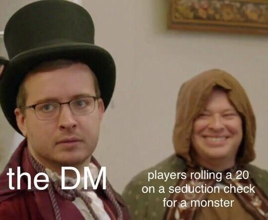 Hat - the DM players rolling a 20 on a seduction check for a monster