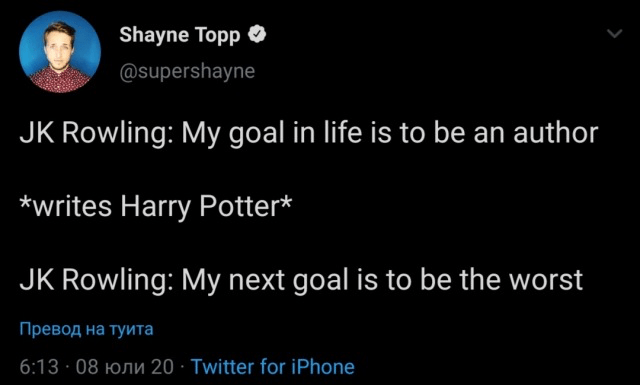 Text - Shayne Topp O @supershayne JK Rowling: My goal in life is to be an author *writes Harry Potter* JK Rowling: My next goal is to be the worst Превод на туита 6:13 · 08 HOnu 20 · Twitter for iPhone
