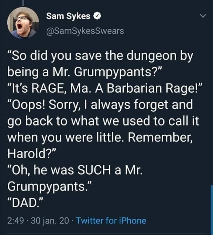 """Text - Sam Sykes @SamSykesSwears """"So did you save the dungeon by being a Mr. Grumpypants?"""" """"It's RAGE, Ma. A Barbarian Rage!"""" """"Oops! Sorry, I always forget and go back to what we used to call it when you were little. Remember, Harold?"""" """"Oh, he was SUCH a Mr. Grumpypants."""" """"DAD."""" 2:49 · 30 jan. 20 · Twitter for iPhone"""