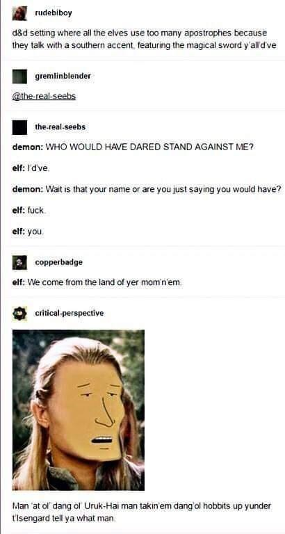 Face - rudebiboy d&d setting where al the elves use too many apostrophes because they talk with a southern accent, featuring the magical sword y'all'dve gremlinblender @the-real-seebs the-real-seebs demon: WHO WOULD HAVE DARED STAND AGAINST ME? elf: I'd've. demon: Wait is that your name or are you just saying you would have? elf: fuck. elf: you. copperbadge elf: We come from the land of yer mom'n'em critical-perspective Man 'at ol dang ol Uruk-Hai man takin'em dang'ol hobbits up yunder t'isengar