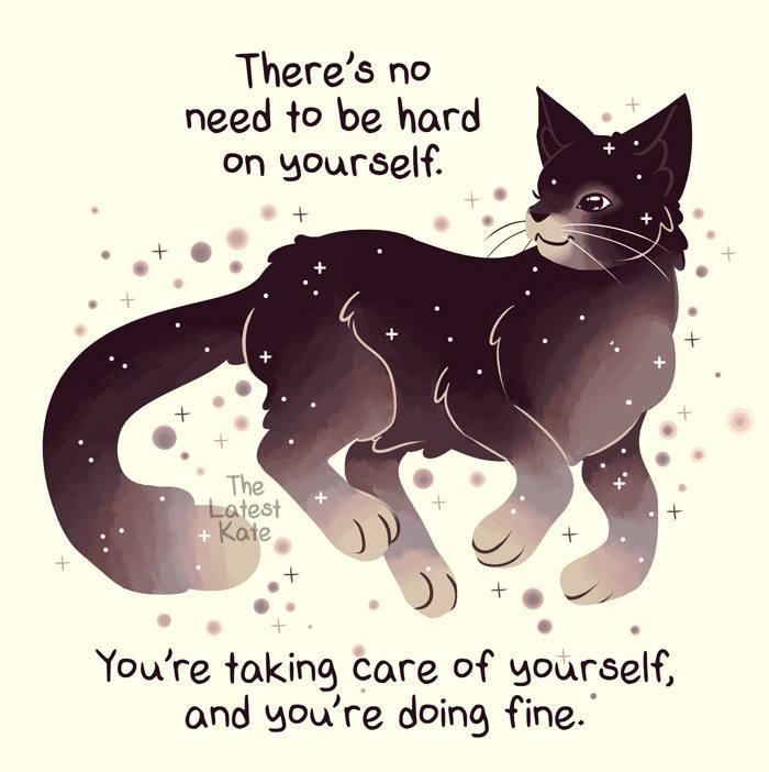 Cat - There's no need to be hard on yourself. The Latest + Kate You're taking care of yourself, and you're doing fine.