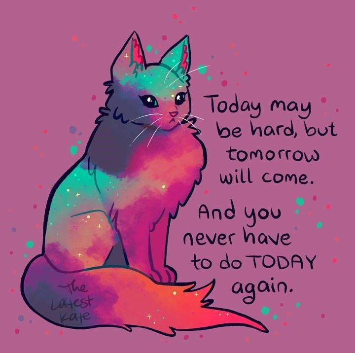 Cat - Today may be hard, but tomorrow will come. And you never have to do TODAY the Latest Kate 2 again.