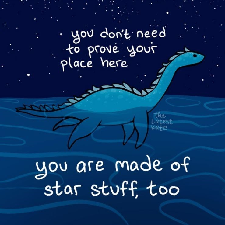 Dinosaur - you don't need to prové your place here The Latest Kate you are made of star stuff, toO
