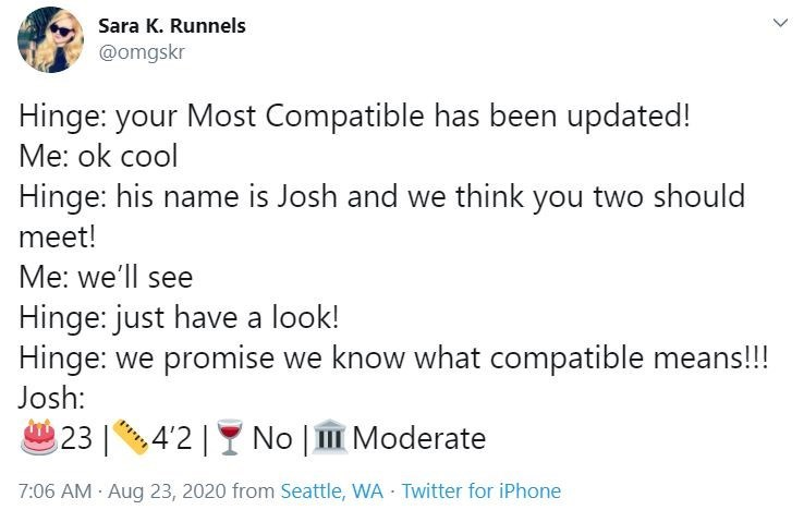 Text - Sara K. Runnels @omgskr Hinge: your Most Compatible has been updated! Me: ok cool Hinge: his name is Josh and we think you two should meet! Me: we'll see Hinge: just have a look! Hinge: we promise we know what compatible means!!! Josh: 23 4'2  Y No   III Moderate 7:06 AM Aug 23, 2020 from Seattle, WA Twitter for iPhone <>