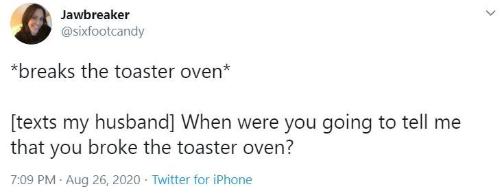 Text - Jawbreaker @sixfootcandy *breaks the toaster oven* [texts my husband] When were you going to tell me that you broke the toaster oven? 7:09 PM · Aug 26, 2020 · Twitter for iPhone