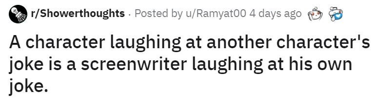 Text - r/Showerthoughts Posted by u/Ramyat00 4 days ago A character laughing at another character's joke is a screenwriter laughing at his own joke.