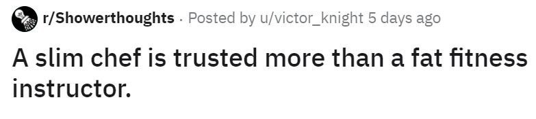Text - r/Showerthoughts Posted by u/victor_knight 5 days ago A slim chef is trusted more than a fat fitness instructor.