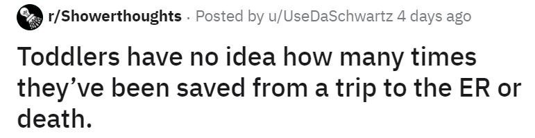 Text - r/Showerthoughts - Posted by u/UseDaSchwartz 4 days ago Toddlers have no idea how many times they've been saved from a trip to the ER or death.