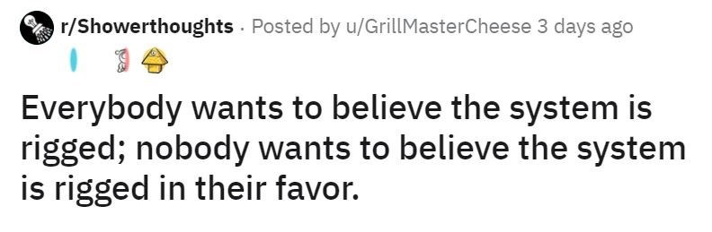 Text - r/Showerthoughts Posted by u/GrillMasterCheese 3 days ago Everybody wants to believe the system is rigged; nobody wants to believe the system is rigged in their favor.