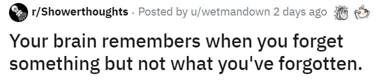 Text - r/Showerthoughts Posted by u/wetmandown 2 days ago Your brain remembers when you forget something but not what you've forgotten.