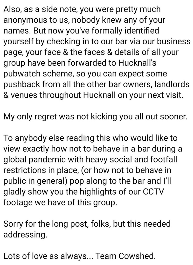 Text - Also, as a side note, you were pretty much anonymous to us, nobody knew any of your names. But now you've formally identified yourself by checking in to our bar via our business page, your face & the faces & details of all your group have been forwarded to Hucknall's pubwatch scheme, so you can expect some pushback from all the other bar owners, landlords & venues throughout Hucknall on your next visit. My only regret was not kicking you all out sooner. To anybody else reading this who wo