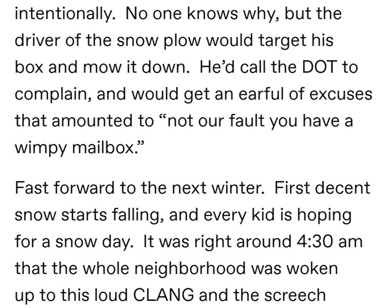 """Text - intentionally. No one knows why, but the driver of the snow plow would target his box and mow it down. He'd call the DOT to complain, and would get an earful of excuses that amounted to """"not our fault you have a wimpy mailbox."""" Fast forward to the next winter. First decent snow starts falling, and every kid is hoping for a snow day. It was right around 4:30 am that the whole neighborhood was woken up to this loud CLANG and the screech"""