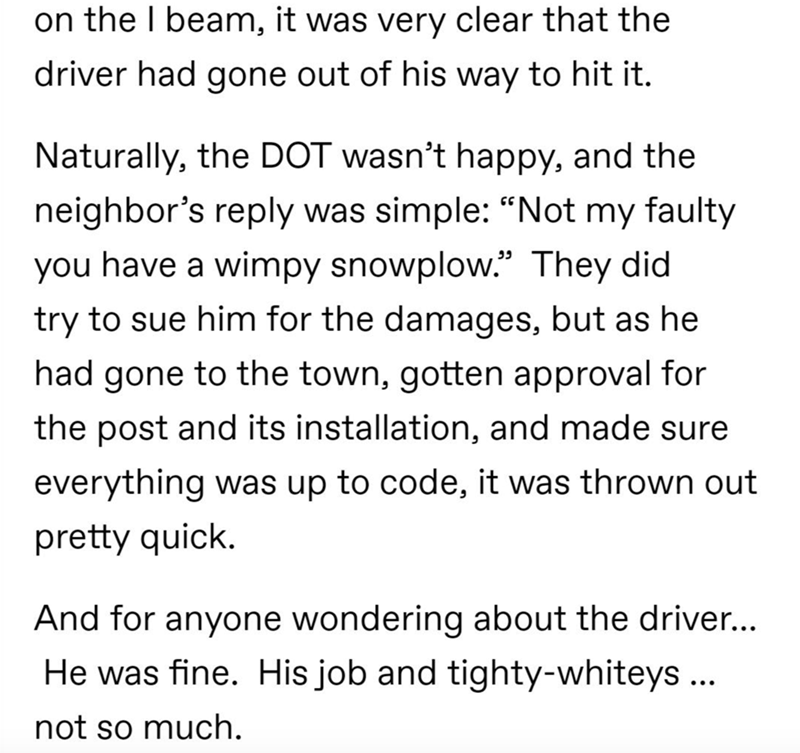 """Text - on the I beam, it was very clear that the driver had gone out of his way to hit it. Naturally, the DOT wasn't happy, and the neighbor's reply was simple: """"Not my faulty you have a wimpy snowplow."""" They did try to sue him for the damages, but as he had gone to the town, gotten approval for the post and its installation, and made sure everything was up to code, it was thrown out pretty quick. And for anyone wondering about the driver... He was fine. His job and tighty-whiteys... not so much"""