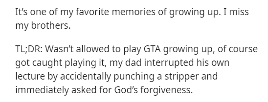 Text - It's one of my favorite memories of growing up. I miss my brothers. TL;DR: Wasn't allowed to play GTA growing up, of course got caught playing it, my dad interrupted his own lecture by accidentally punching a stripper and immediately asked for God's forgiveness.