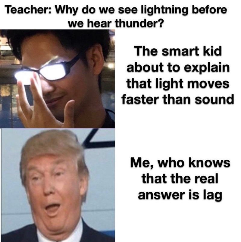 Face - Teacher: Why do we see lightning before we hear thunder? The smart kid about to explain that light moves faster than sound Me, who knows that the real answer is lag