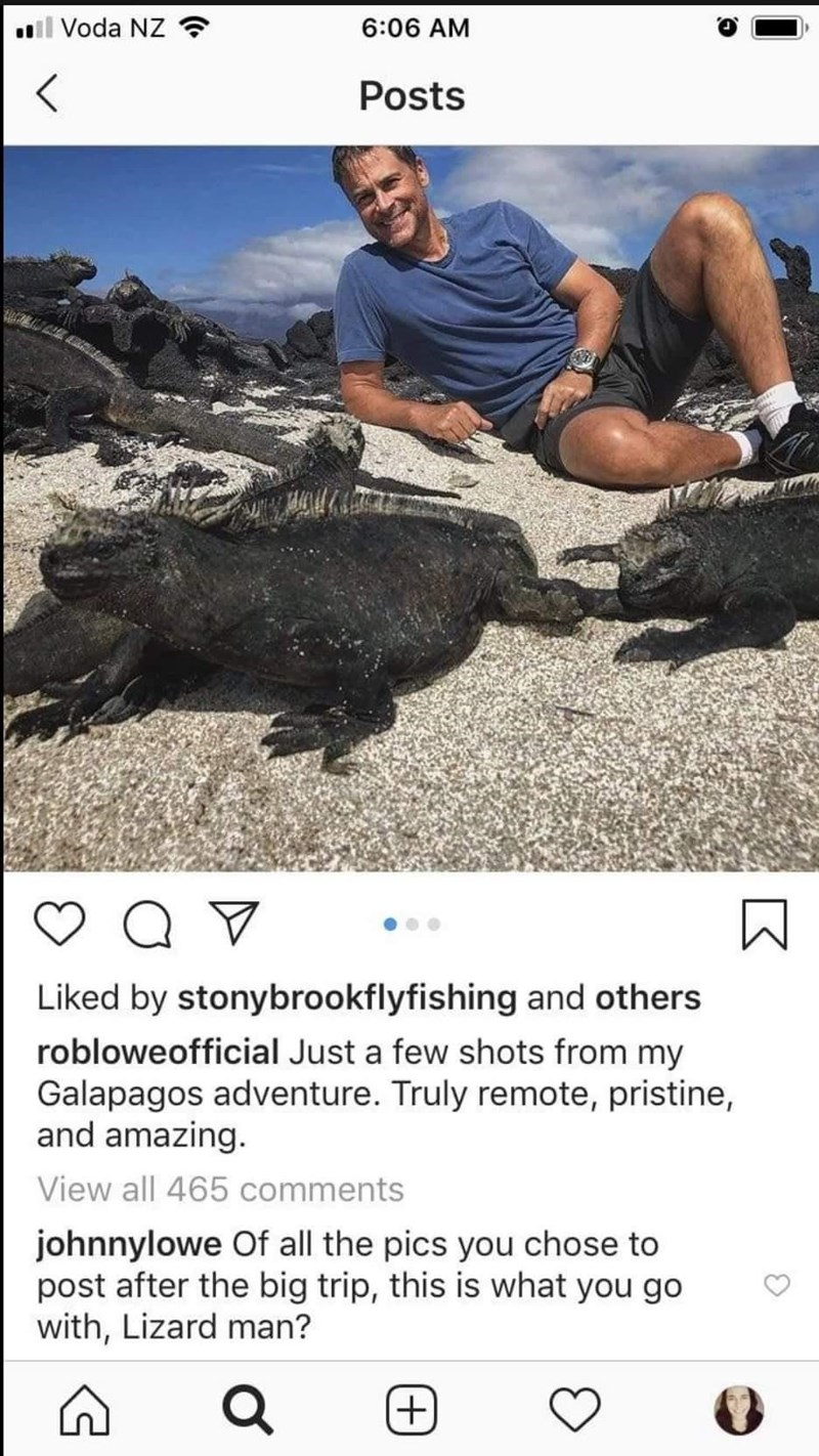 Rock - ll Voda NZ 6:06 AM Posts Liked by stonybrookflyfishing and others robloweofficial Just a few shots from my Galapagos adventure. Truly remote, pristine, and amazing. View all 465 comments johnnylowe Of all the pics you chose to post after the big trip, this is what you go with, Lizard man? +)