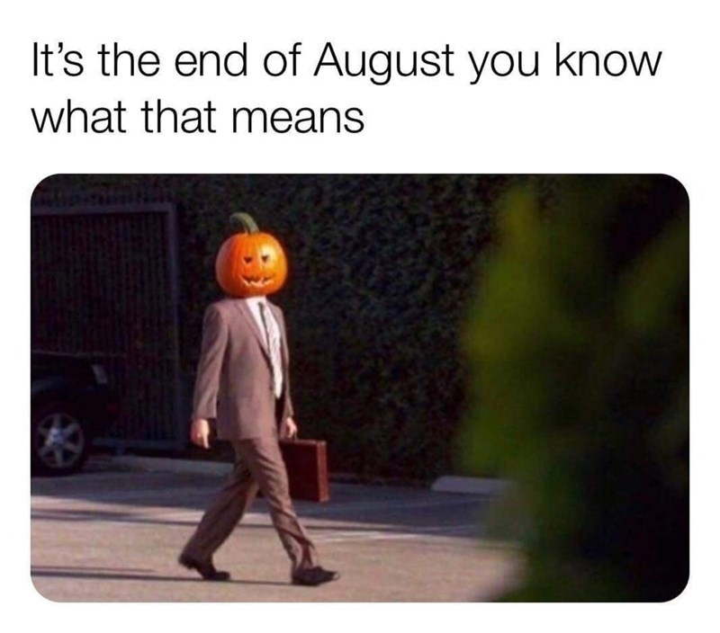 "Funny meme that reads, ""It's the end of August you know what that means"" above a photo of a man in a suit wearing a jack o' lantern as a head"