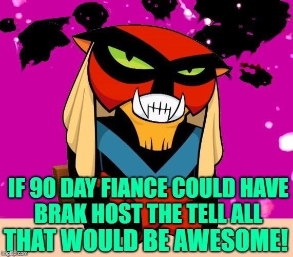 Cartoon - IF 90 DAY FIANCE COULD HAVE BRAK HOST THE TELL ALL THAT WOULD BEAWESOME! imgfip.com