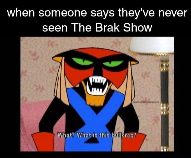 Cartoon - when someone says they've never seen The Brak Show What? What is this bullorap?