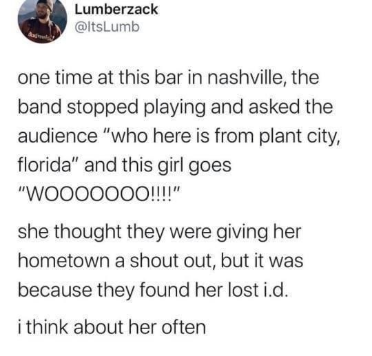 """Text - Lumberzack @ltsLumb one time at this bar in nashville, the band stopped playing and asked the audience """"who here is from plant city, florida"""" and this girl goes """"WO000000!!!!"""" she thought they were giving her hometown a shout out, but it was because they found her lost i.d. i think about her often"""
