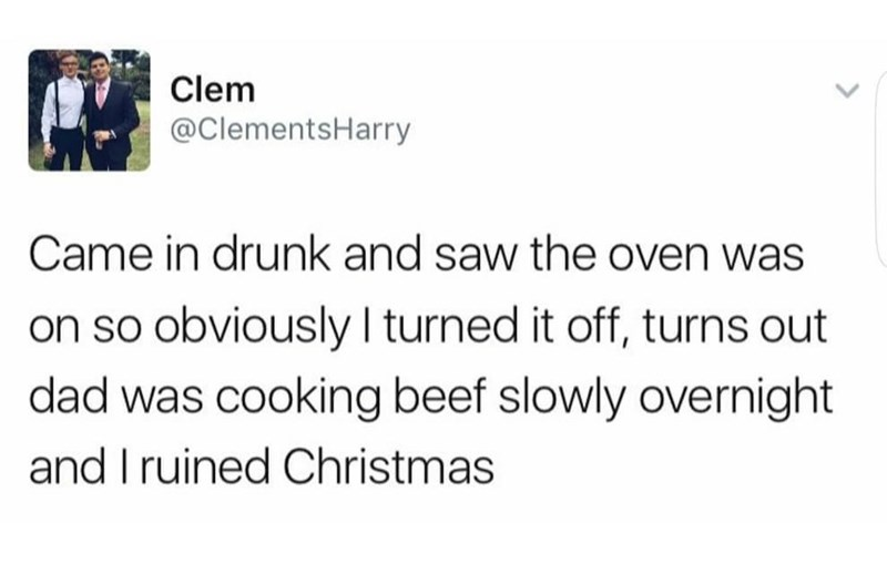 Text - Clem @ClementsHarry Came in drunk and saw the oven was on so obviously I turned it off, turns out dad was cooking beef slowly overnight and I ruined Christmas