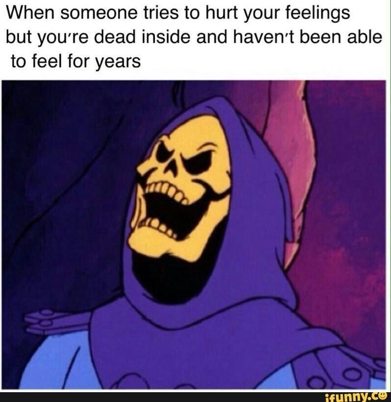 Cartoon - When someone tries to hurt your feelings but you're dead inside and haven't been able to feel for years ifunny.co D.