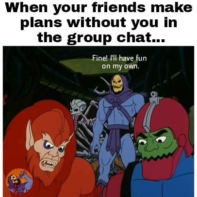 Cartoon - When your friends make plans without you in the group chat... Fine! l'll have fun on my own.
