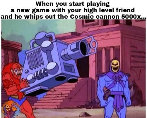 Fictional character - When you start playing a new game with your high level friend and he whips out the Cosmic cannon 5000x..