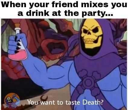 Cartoon - When your friend mixes you a drink at the party... You want to taste Death?