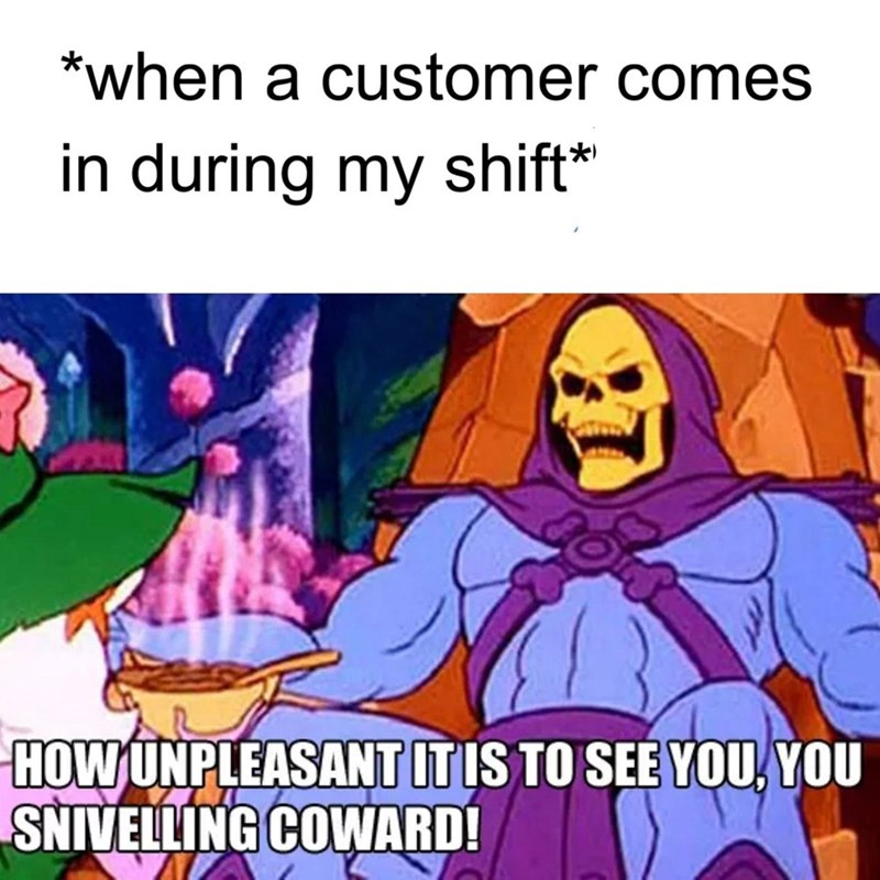 Cartoon - *when a customer comes in during my shift* HOW UNPLEASANT ITIS TO SEE YOU, YOU SNIVELLING COWARD!