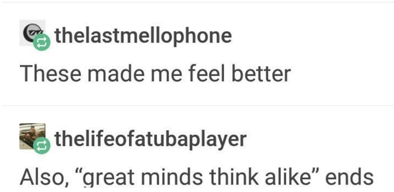"""Text - thelastmellophone These made me feel better thelifeofatubaplayer Also, """"great minds think alike"""" ends"""