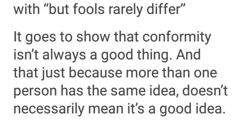 """Text - with """"but fools rarely differ"""" It goes to show that conformity isn't always a good thing. And that just because more than one person has the same idea, doesn't necessarily mean it's a good idea."""