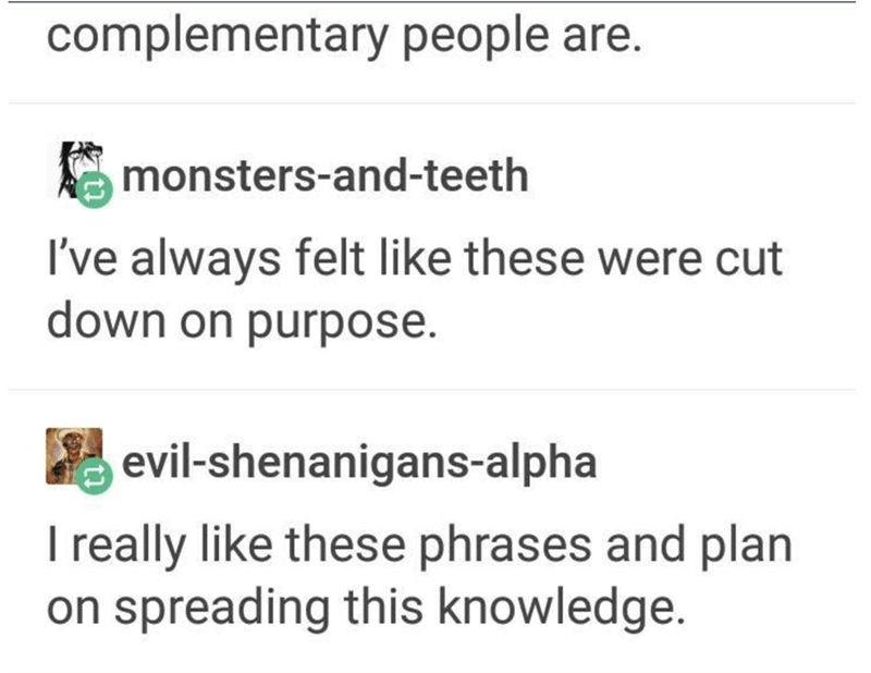Text - complementary people are. monsters-and-teeth I've always felt like these were cut down on purpose. evil-shenanigans-alpha I really like these phrases and plan on spreading this knowledge.