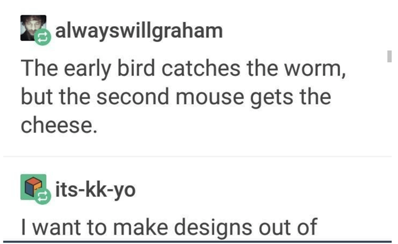 Text - alwayswillgraham The early bird catches the worm, but the second mouse gets the cheese. its-kk-yo I want to make designs out of