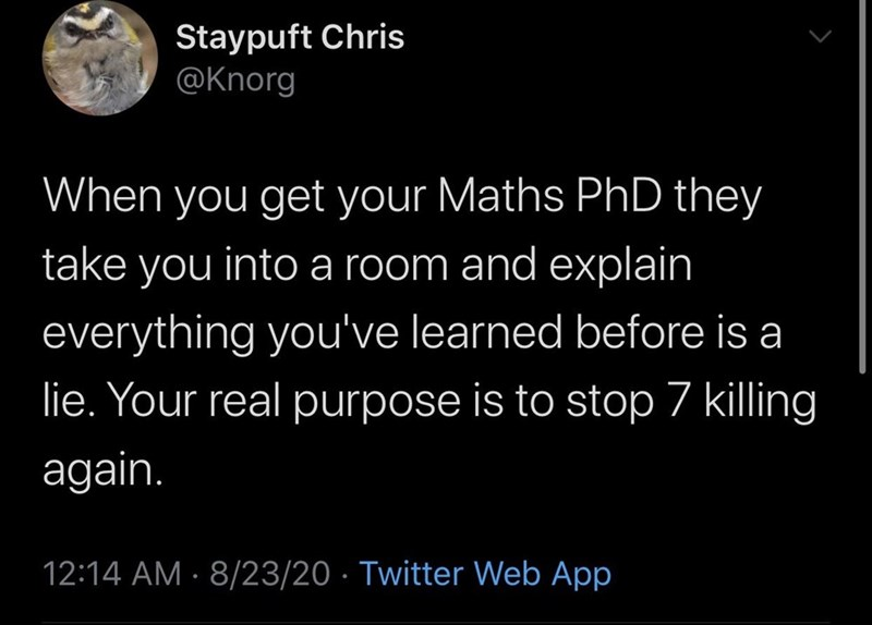 Text - Staypuft Chris @Knorg When you get your Maths PhD they take you into a room and explain everything you've learned before is a lie. Your real purpose is to stop 7 killing again. 12:14 AM · 8/23/20 · Twitter Web App