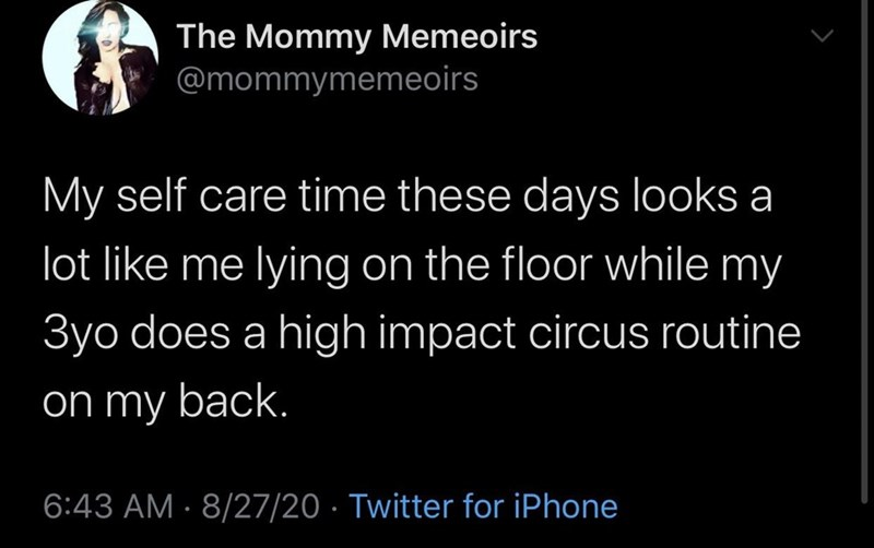 Text - The Mommy Memeoirs @mommymemeoirs My self care time these days looks a lot like me lying on the floor while my 3yo does a high impact circus routine on my back. 6:43 AM · 8/27/20 · Twitter for iPhone