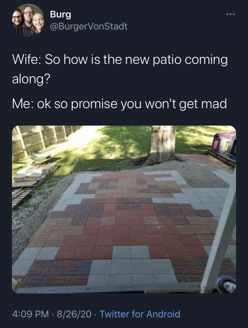 Text - Burg @BurgerVonStadt Wife: So how is the new patio coming along? Me: ok so promise you won't get mad 4:09 PM · 8/26/20 · Twitter for Android