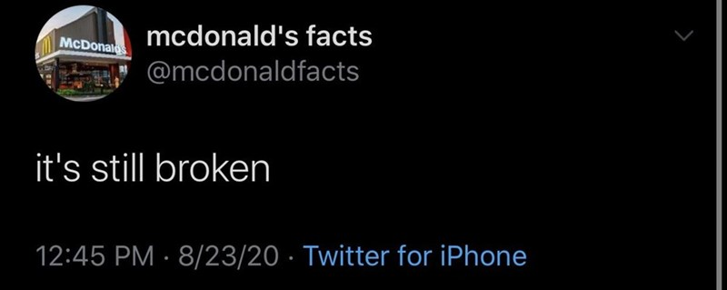 Text - mcdonald's facts McDonalo @mcdonaldfacts it's still broken 12:45 PM · 8/23/20 · Twitter for iPhone