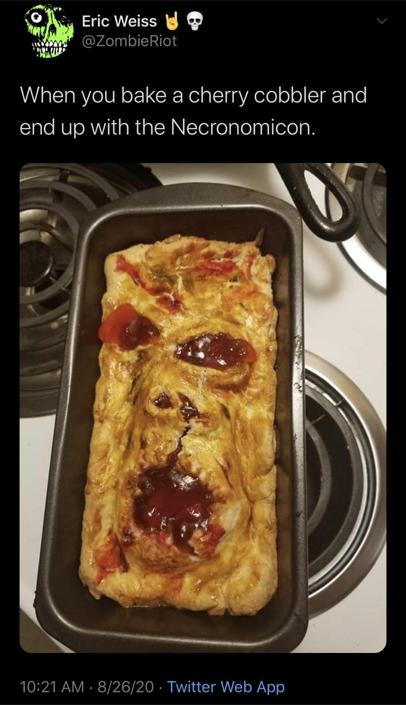 Dish - Eric Weiss @ZombieRiot When you bake a cherry cobbler and end up with the Necronomicon. 10:21 AM · 8/26/20 · Twitter Web App