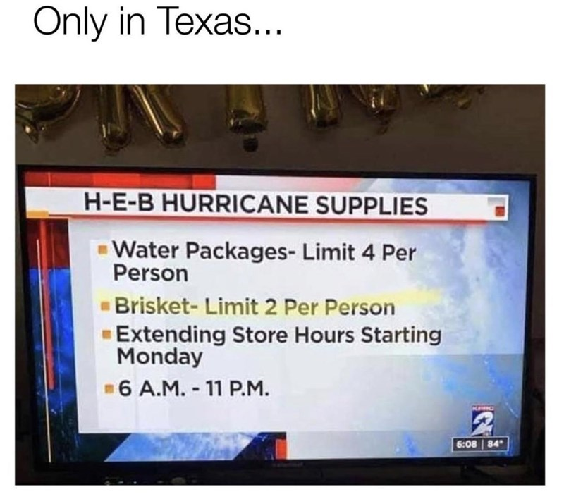 Text - Only in Texas... H-E-B HURRICANE SUPPLIES Water Packages- Limit 4 Per Person Brisket- Limit 2 Per Person Extending Store Hours Starting Monday -6 A.M. - 11 P.M. 6:08 84