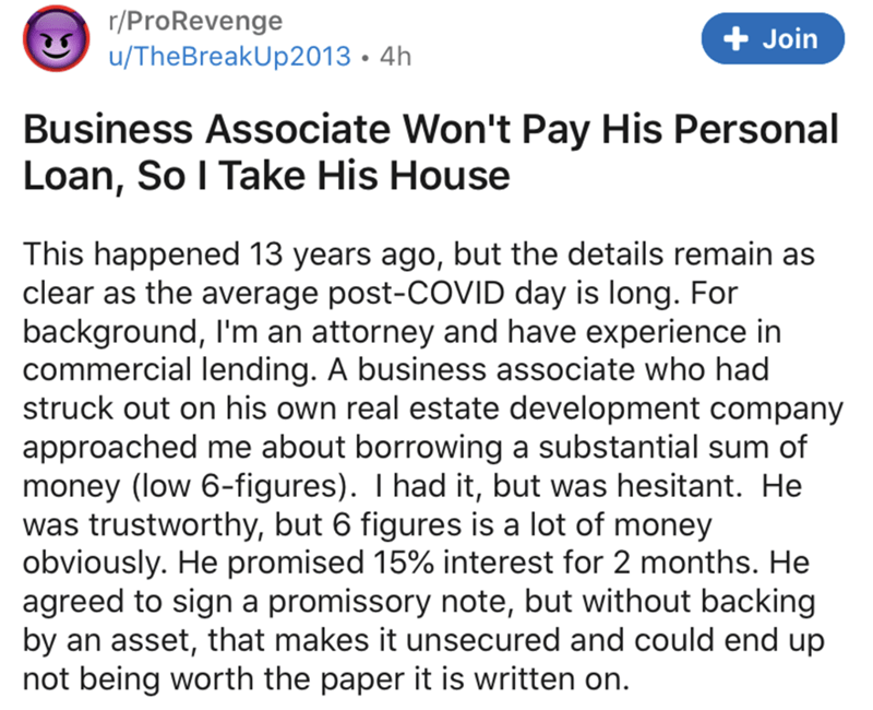Text - r/ProRevenge u/TheBreakUp2013 • 4h + Join Business Associate Won't Pay His Personal Loan, So I Take His House This happened 13 years ago, but the details remain as clear as the average post-COVID day is long. For background, l'm an attorney and have experience in commercial lending. A business associate who had struck out on his own real estate development company approached me about borrowing a substantial sum of money (low 6-figures). I had it, but was hesitant. He was trustworthy, but