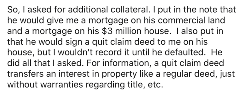 Text - So, I asked for additional collateral. I put in the note that he would give me a mortgage on his commercial land and a mortgage on his $3 million house. I also put in that he would sign a quit claim deed to me on his house, but I wouldn't record it until he defaulted. He did all that I asked. For information, a quit claim deed transfers an interest in property like a regular deed, just without warranties regarding title, etc.