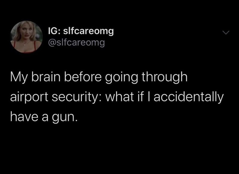 Text - IG: slfcareomg @slfcareomg My brain before going through airport security: what if I accidentally have a guh.