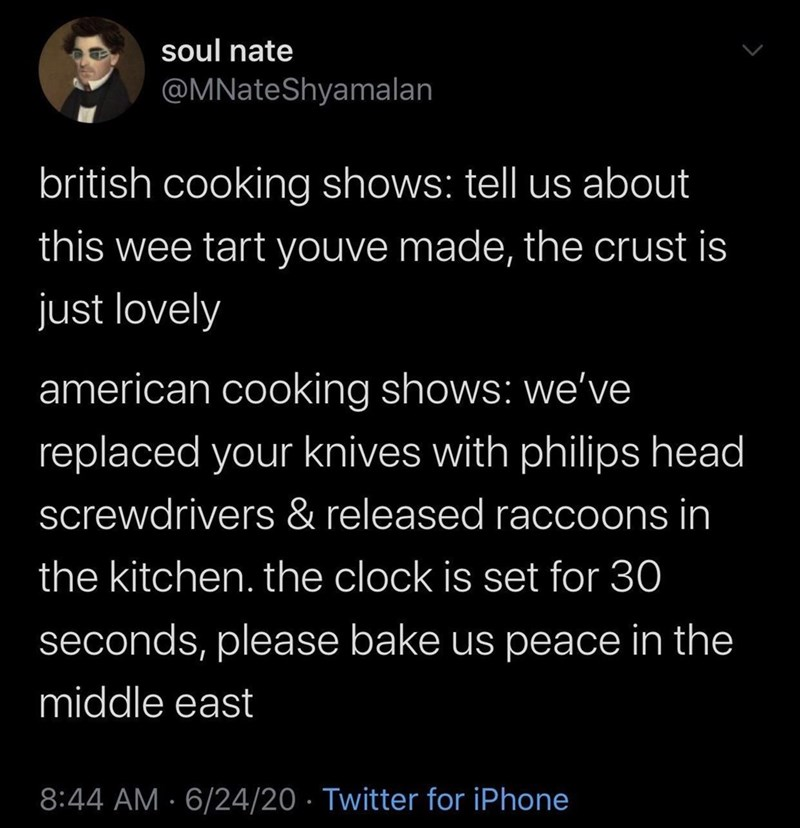 Text - soul nate @MNateShyamalan british cooking shows: tell us about this wee tart youve made, the crust is just lovely american cooking shows: we've replaced your knives with philips head screwdrivers & released raccoons in the kitchen. the clock is set for 30 seconds, please bake us peace in the middle east 8:44 AM · 6/24/20 · Twitter for iPhone