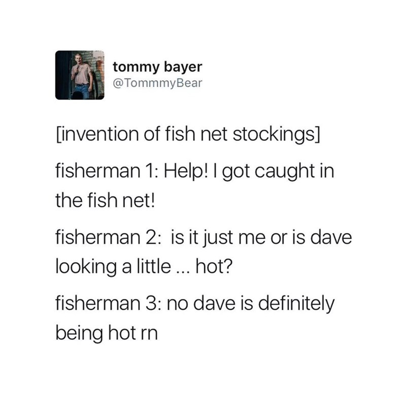 Text - tommy bayer @TommmyBear [invention of fish net stockings] fisherman 1: Help! I got caught in the fish net! fisherman 2: is it just me or is dave looking a little .. hot? fisherman 3: no dave is definitely being hot rn